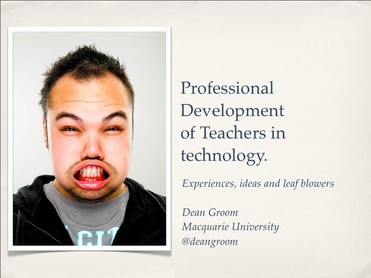 Professional Development of Teachers in technology. Experiences, ideas and leaf blowers  Dean Groom Macquarie University @...
