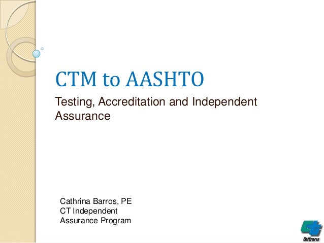 CTM to AASHTO Testing, Accreditation and Independent Assurance  Cathrina Barros, PE CT Independent Assurance Program