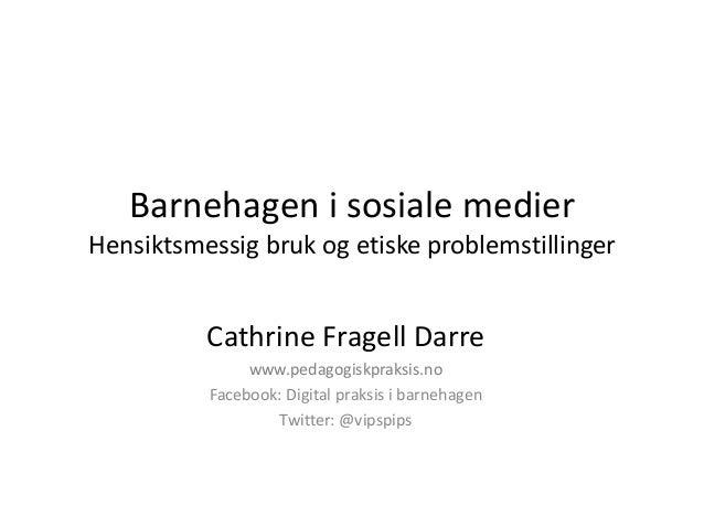 Barnehagen i sosiale medier Hensiktsmessig bruk og etiske problemstillinger Cathrine Fragell Darre www.pedagogiskpraksis.n...