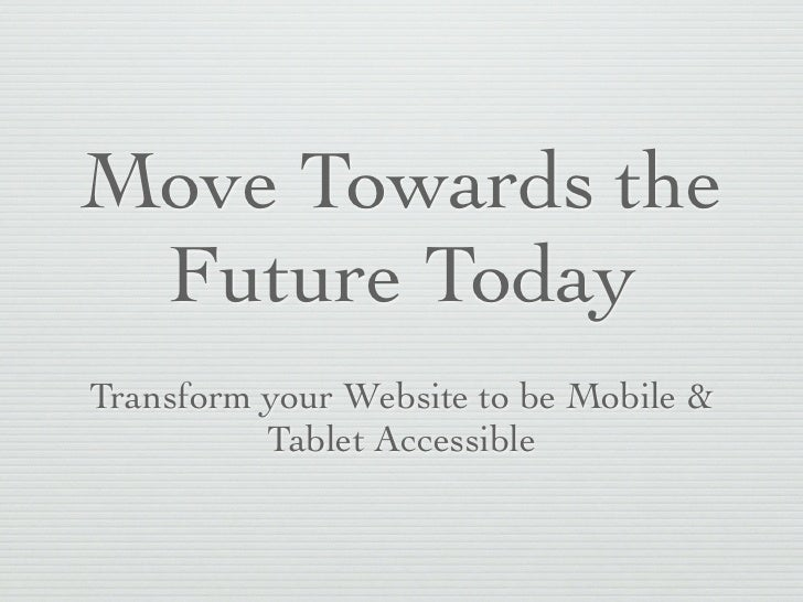 Move Towards the Future TodayTransform your Website to be Mobile &          Tablet Accessible