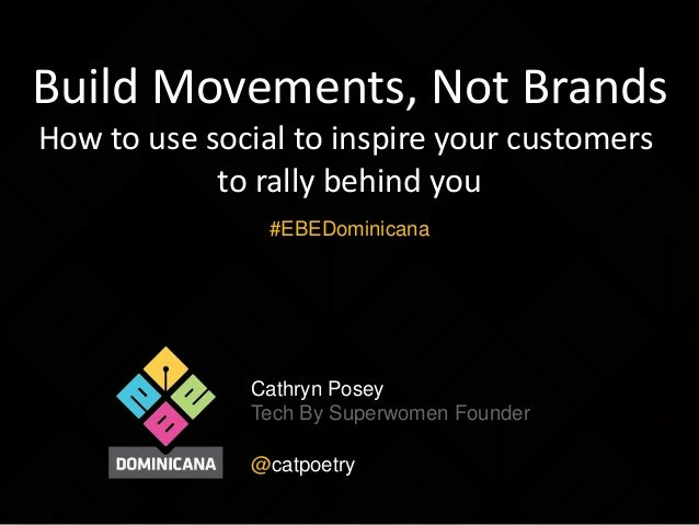 Build Movements, Not Brands How to use social to inspire your customers to rally behind you #EBEDominicana  Cathryn Posey ...