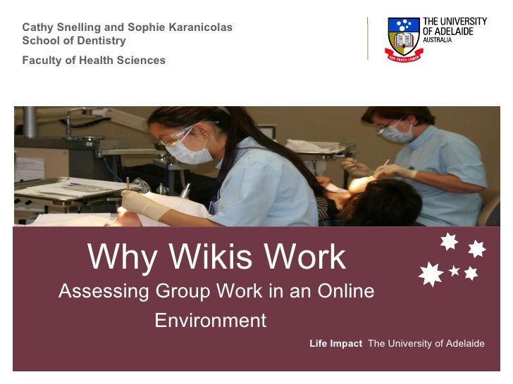 Why Wikis Work Assessing Group Work in an Online Environment   Life Impact   The University of Adelaide Cathy Snelling and...