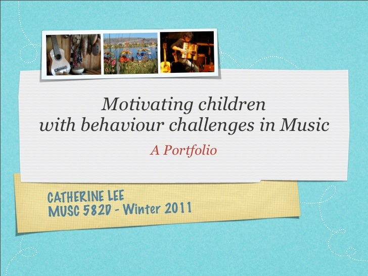 Motivating childrenwith behaviour challenges in Music                   A Portfolio CATHER INE LEE MUS C 582D - Win te r 2...