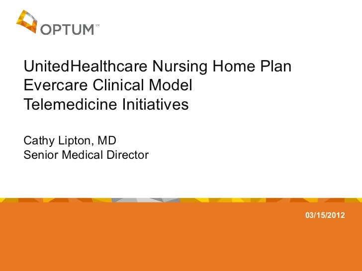 UnitedHealthcare Nursing Home PlanEvercare Clinical ModelTelemedicine InitiativesCathy Lipton, MDSenior Medical Director  ...