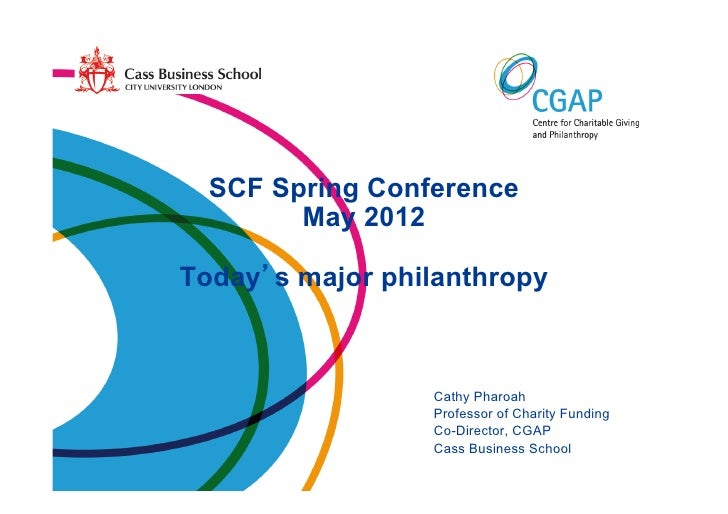 SCF Spring Conference        May 2012Today s major philanthropy                 Cathy Pharoah                 Professor of...