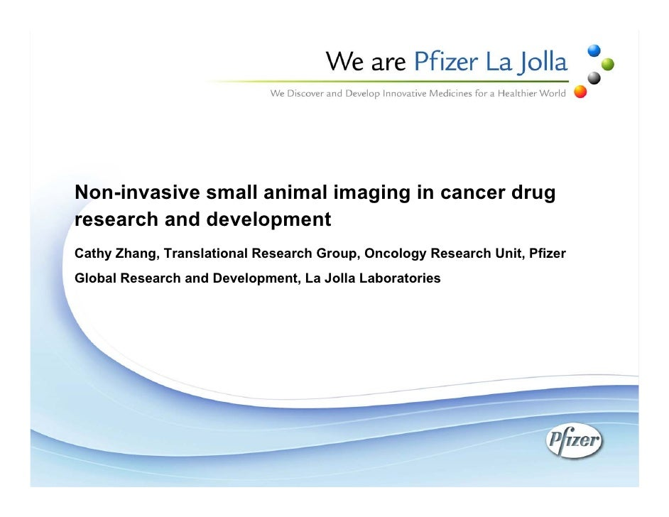 CANCER DRUG PREVIEW PRESENTATION   Non-Invasive Small Animal Imaging in Cancer Drug Research and Development    	  Cathy Zhang, Principle Scientist, Pfizer Global Research and Development, La Jolla Laboratory