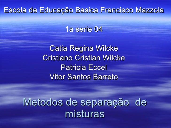 Metodos de separa ção  de misturas Escola de Educa ção Basica Francisco Mazzola 1a serie 04 Catia Regina Wilcke Cristiano ...