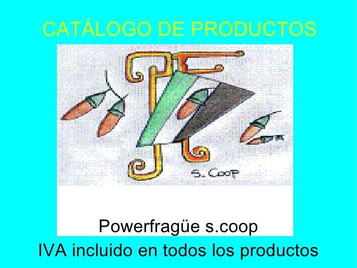 CATÁLOGO DE PRODUCTOS <ul><ul><li>Powerfragüe s.coop </li></ul></ul><ul><ul><li>IVA incluido en todos los productos </li><...