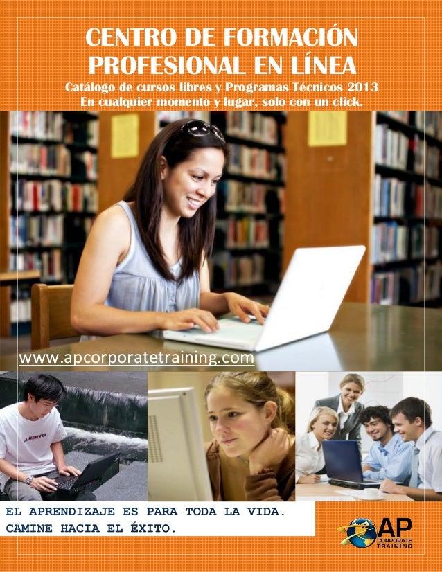 CENTRO DE FORMACIÓN PROFESIONAL EN LÍNEA Catálogo de cursos libres y Programas Técnicos 2013 En cualquier momento y lugar,...