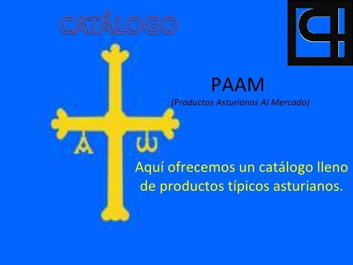 PAAM     (Productos Asturianos Al Mercado)Aquí ofrecemos un catálogo lleno de productos típicos asturianos.