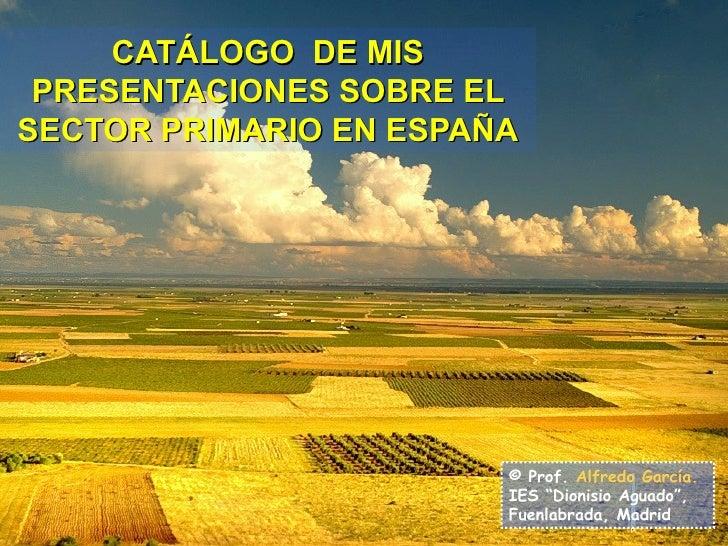 """CATÁLOGO  DE MIS PRESENTACIONES SOBRE EL SECTOR PRIMARIO EN ESPAÑA © Prof.  Alfredo García. IES """"Dionisio Aguado"""", Fuenlab..."""