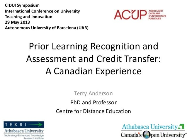 Prior Learning Recognition andAssessment and Credit Transfer:A Canadian ExperienceTerry AndersonPhD and ProfessorCentre fo...