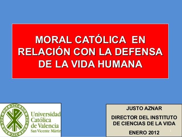 MORAL CATÓLICA EN RELACIÓN CON LA DEFENSA DE LA VIDA HUMANA JUSTO AZNAR DIRECTOR DEL INSTITUTO DE CIENCIAS DE LA VIDA ENER...