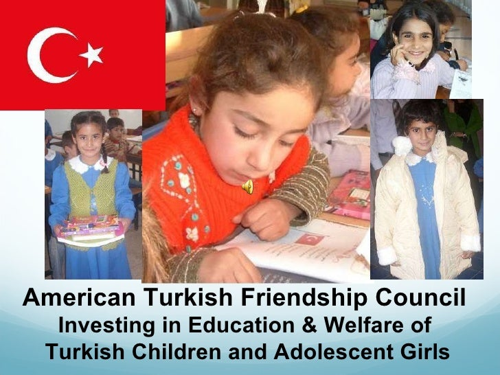 A American Turkish Friendship Council  Investing in Education & Welfare of  Turkish Children and Adolescent Girls