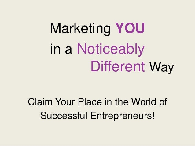 Marketing YOU in a Noticeably Different Way Claim Your Place in the World of Successful Entrepreneurs!