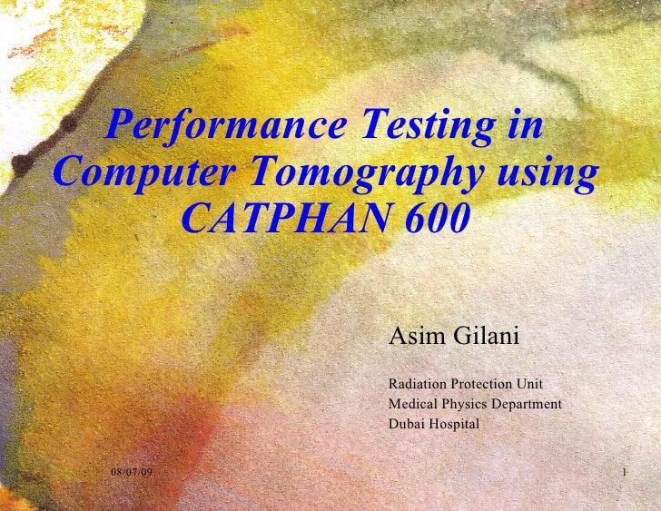 Performance Testing in Computer Tomography using CATPHAN 600 <ul><ul><li>Asim Gilani </li></ul></ul><ul><ul><li>Radiation ...