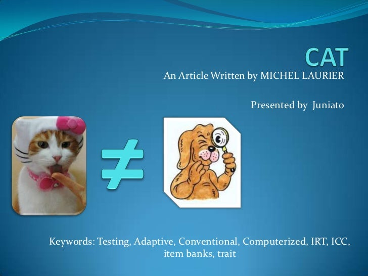 CAT<br />An Article Written by MICHEL LAURIER<br />Presented by  Juniato<br />≠<br />Keywords: Testing, Adaptive, Conventi...