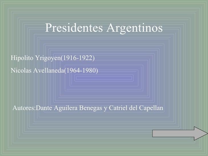 Presidentes Argentinos Hipolito Yrigoyen(1916-1922) Nicolas Avellaneda(1964-1980) Autores:Dante Aguilera Benegas y Catriel...