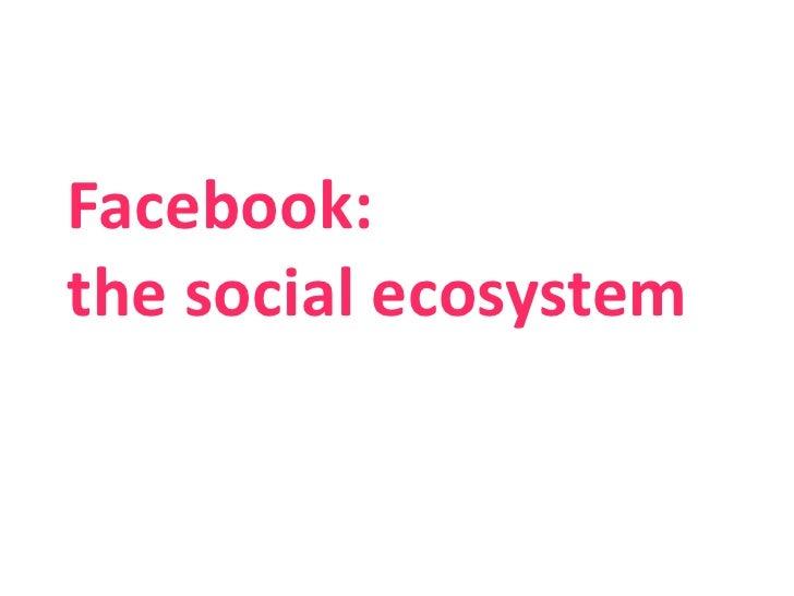 Facebook: the social ecosystem<br />1<br />