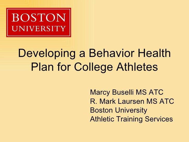 Developing a Behavior Health Plan for College Athletes Marcy Buselli MS ATC R. Mark Laursen MS ATC Boston University Athle...
