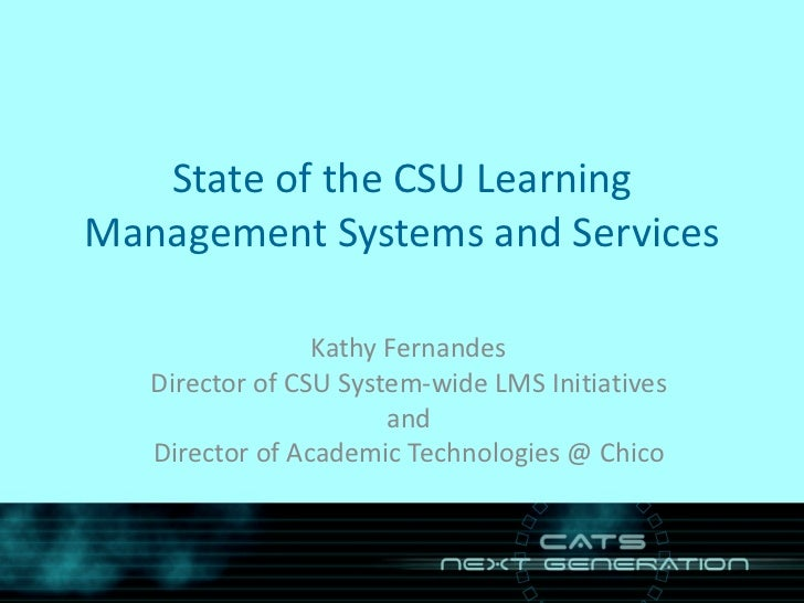 State of the CSU Learning Management Systems and Services Kathy Fernandes Director of CSU System-wide LMS Initiatives and ...