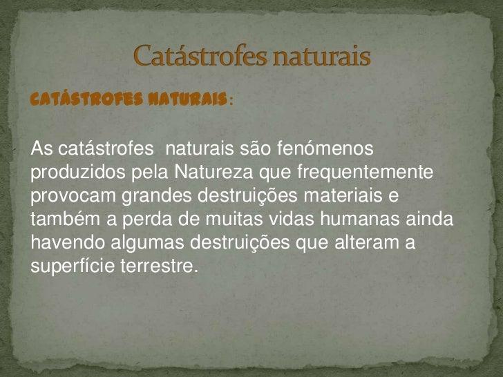 catástrofes naturais:<br />As catástrofes  naturais são fenómenos produzidos pela Natureza que frequentemente provocam gra...