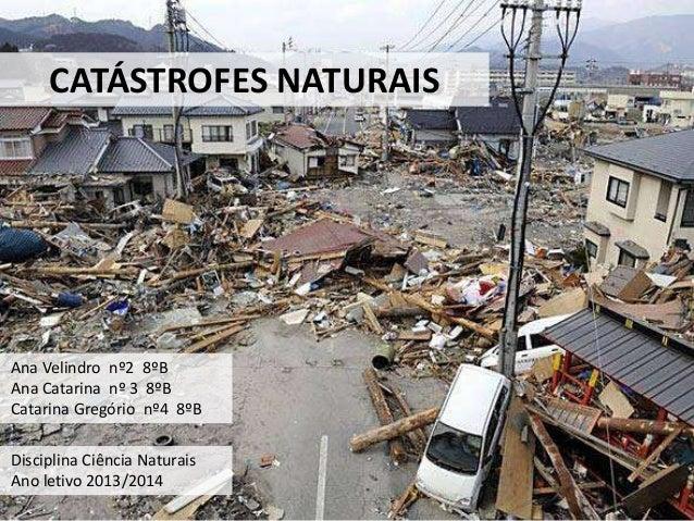 CATÁSTROFES NATURAIS Ana Velindro nº2 8ºB Ana Catarina nº 3 8ºB Catarina Gregório nº4 8ºB Disciplina Ciência Naturais Ano ...