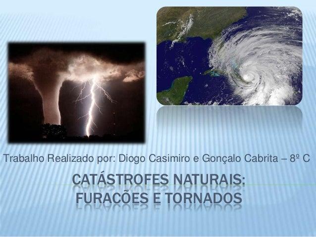 Trabalho Realizado por: Diogo Casimiro e Gonçalo Cabrita – 8º C              CATÁSTROFES NATURAIS:              FURACÕES E...