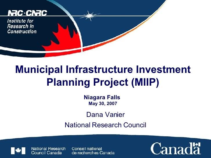 Municipal Infrastructure Investment Planning Project (MIIP) Niagara Falls  May 30, 2007 Dana Vanier National Research Coun...