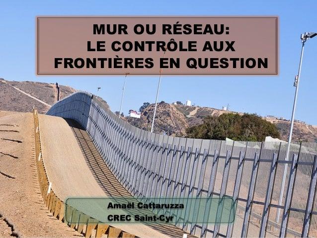 MUR OU RÉSEAU: LE CONTRÔLE AUX FRONTIÈRES EN QUESTION  Amaël Cattaruzza CREC Saint-Cyr