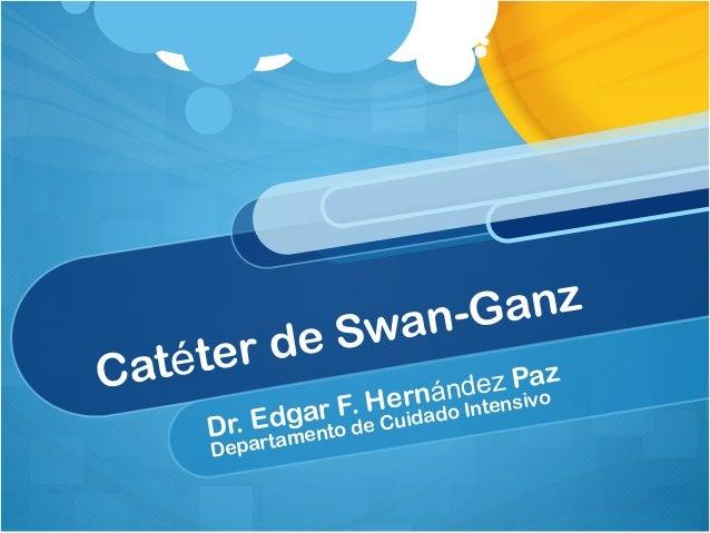Catéter de Swan-Ganz Dr. Edgar F. Hernández Paz Departamento de Cuidado Intensivo