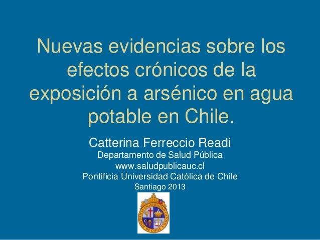 Nuevas evidencias sobre los efectos crónicos de la exposición a arsénico en agua potable en Chile. Catterina Ferreccio Rea...