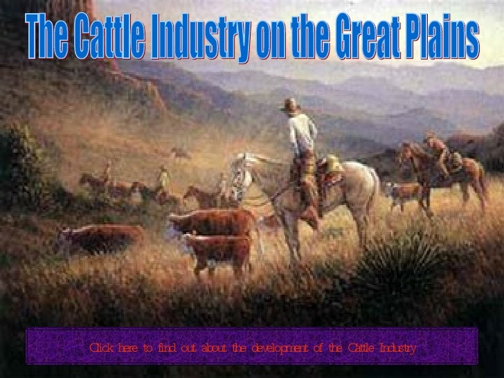 The Cattle Industry on the Great Plains Click here to find out about the development of the Cattle Industry