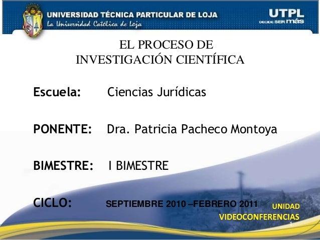 1 EL EL PROCESO DE INVESTIGACIÓN CIENTÍFICA Escuela: Ciencias Jurídicas PONENTE: Dra. Patricia Pacheco Montoya BIMESTRE: I...