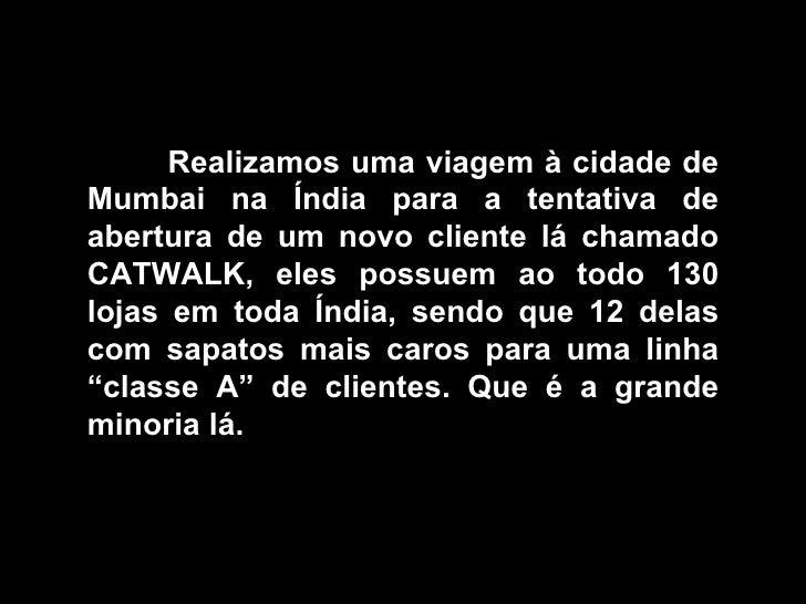 Realizamos uma viagem à cidade de Mumbai na Índia para a tentativa de abertura de um novo cliente lá chamado CATWALK, eles...