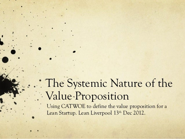 The Systemic Nature of theValue PropositionUsing CATWOE to define the value proposition for aLean Startup. Lean Liverpool ...