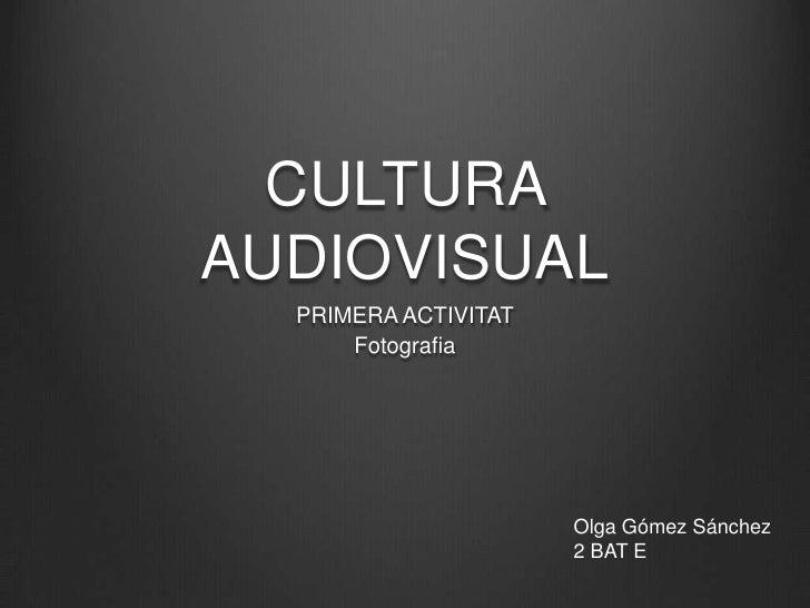 CULTURA AUDIOVISUAL<br />PRIMERA ACTIVITAT<br />Fotografia<br />Olga Gómez Sánchez<br />2 BAT E<br />