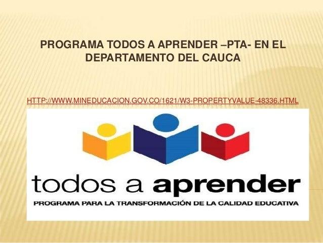 PROGRAMA TODOS A APRENDER –PTA- EN EL DEPARTAMENTO DEL CAUCA  HTTP://WWW.MINEDUCACION.GOV.CO/1621/W3-PROPERTYVALUE-48336.H...