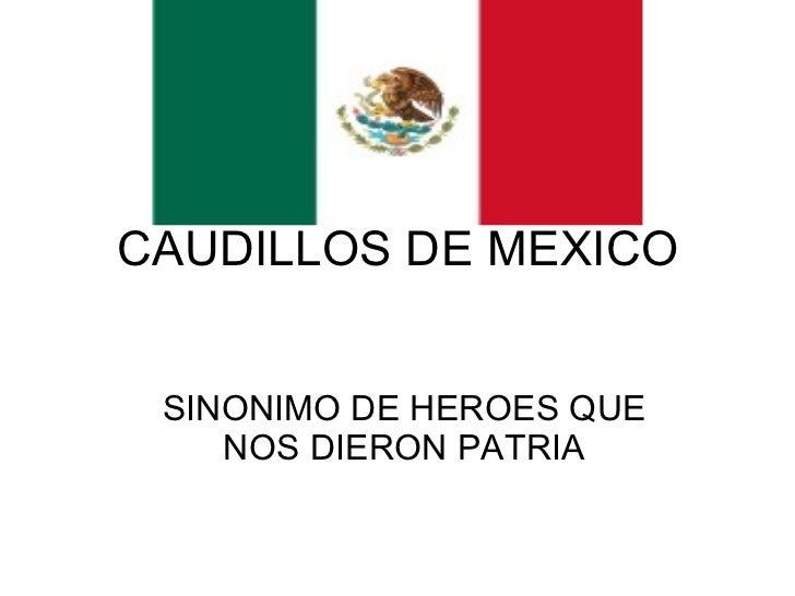 CAUDILLOS DE MEXICO SINONIMO DE HEROES QUE NOS DIERON PATRIA