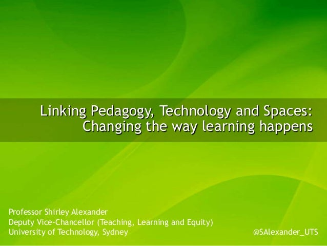 Linking Pedagogy, Technology and Spaces:              Changing the way learning happensProfessor Shirley AlexanderDeputy V...