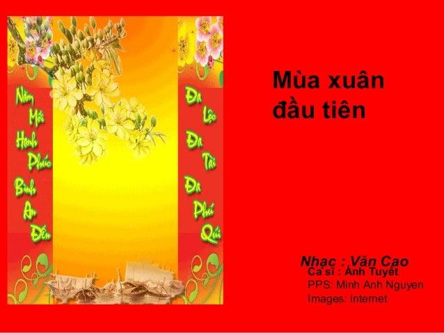 Mùa xuân đầu tiên  Nhạc : Văn Cao  Ca sĩ : Ánh Tuyết PPS: Minh Anh Nguyen Images: internet