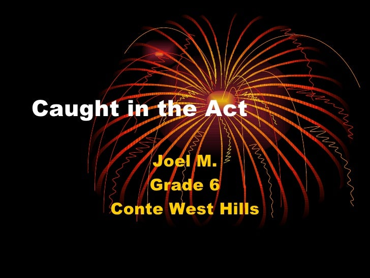 Caught in the Act Joel M. Grade 6 Conte West Hills