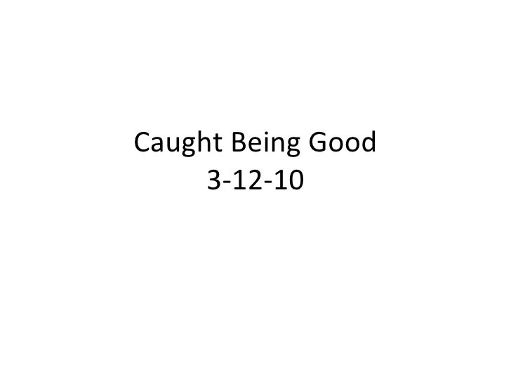 Caught Being Good 3-12-10