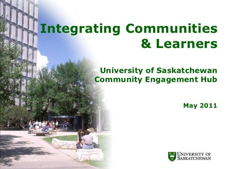 Integrating Communities& LearnersUniversity of Saskatchewan Community Engagement HubMay 2011<br />