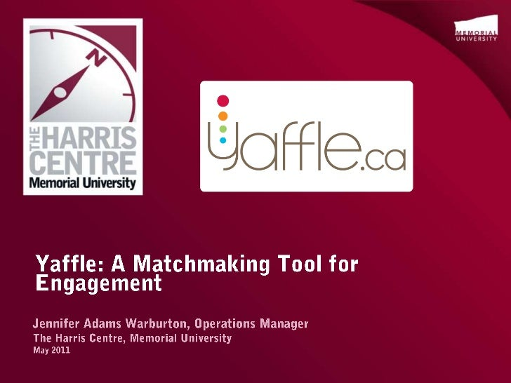 Yaffle: A Matchmaking Tool for Engagement<br />Jennifer Adams Warburton, Operations Manager<br />The Harris Centre, Memori...