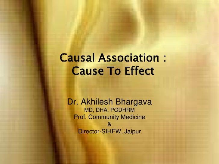 Causal Association : Cause To Effect<br />Dr. Akhilesh BhargavaMD, DHA, PGDHRMProf. Community Medicine &Director-SIHFW, Ja...