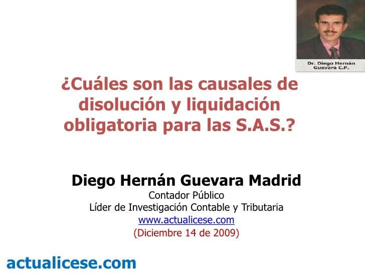 ¿Cuáles son las causales de disolución y liquidación obligatoria para las S.A.S.?<br />Diego Hernán Guevara Madrid<br />Co...