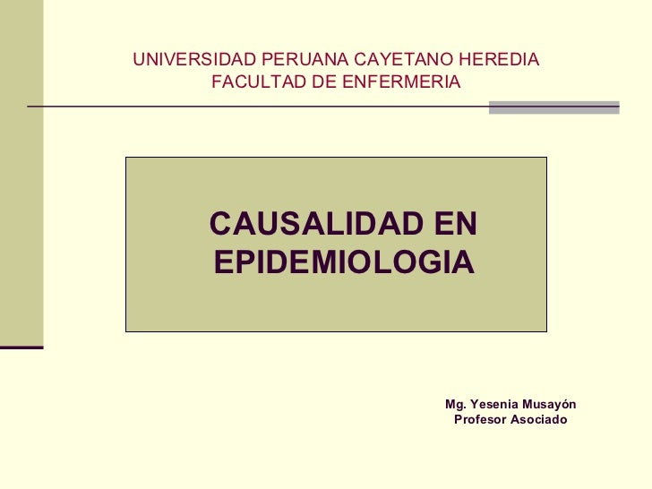 UNIVERSIDAD PERUANA CAYETANO HEREDIA FACULTAD DE ENFERMERIA CAUSALIDAD EN EPIDEMIOLOGIA Mg. Yesenia Musayón Profesor Asoci...
