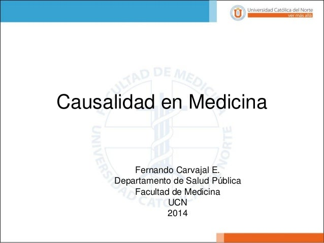 Fernando Carvajal E.  Departamento de Salud Pública  Facultad de Medicina  UCN  2014  Causalidad en Medicina