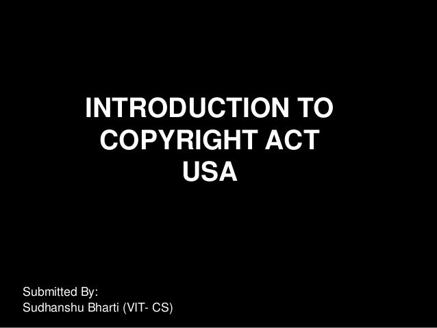 INTRODUCTION TO           COPYRIGHT ACT                USASubmitted By:Sudhanshu Bharti (VIT- CS)